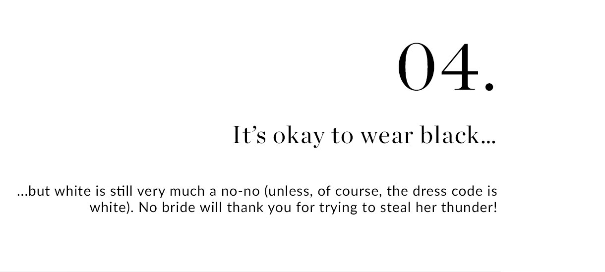 04. It's okay to wear black... but white is still very much a no-no (unless, of course, the dress code is white). No bride will thank you for trying to steal her thunder!