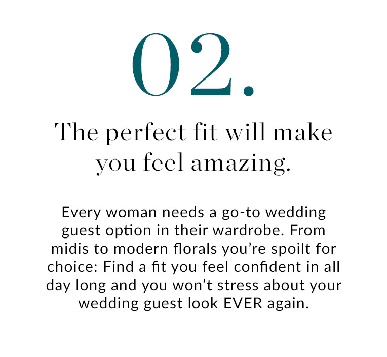 02. The perfect fit will make you feel amazing | Every woman needs a go-to wedding guest option in their wardrobe. From midis to modern florals you're spoilt for choice: Find a fit you feel confident in all day long and you won't stress about your wedding guest look EVER again.