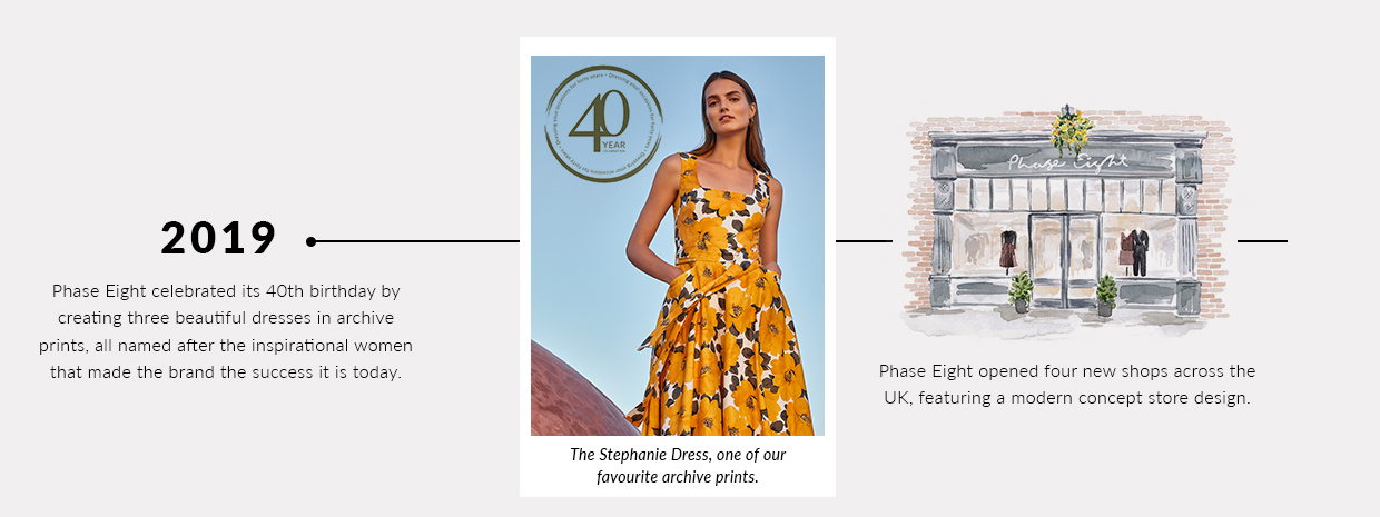2019 - Phase Eight celebrated its 40th birthday by creating three beautiful dresses in archive prints, all named after the inspirational women that made the brand the success it is today.