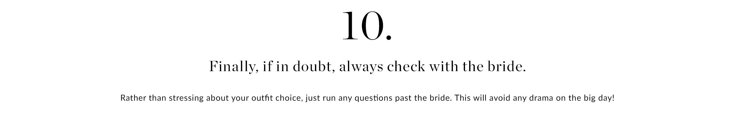 10. Finaly, if in doubt, always check with the bride | Rather than stressing about your outfit choice, just run any questions past the bride. This will avoid any drama on the big day!