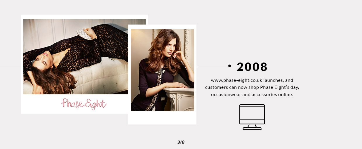 2008 - www.phase-eight.co.uk launches, and customers can now shop Phase Eight's day, occasionwear and accessories online