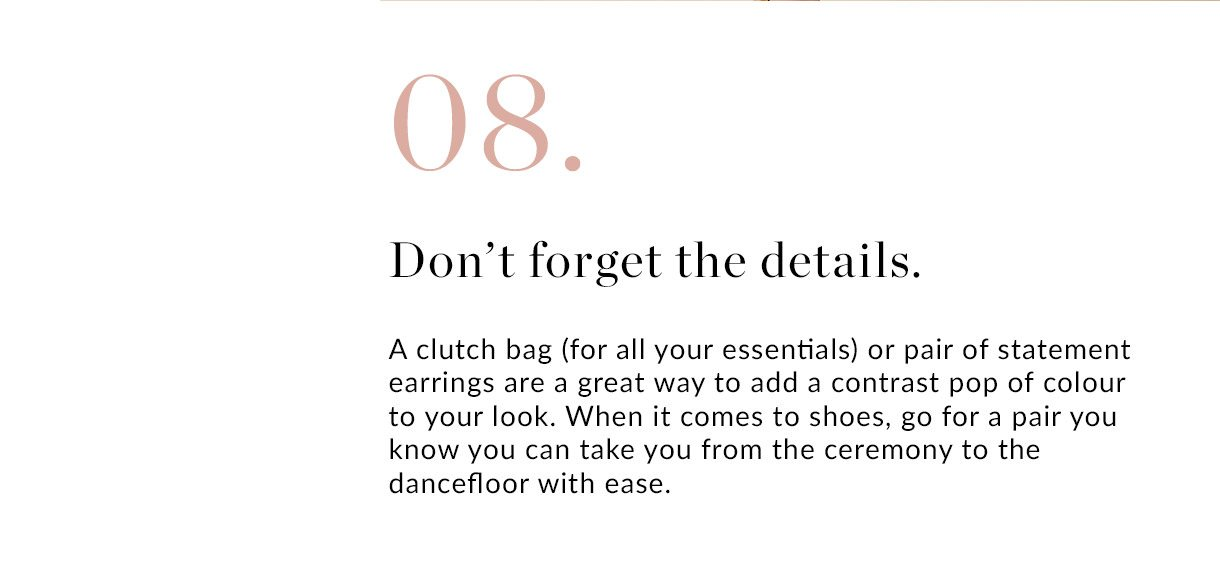 08. Don't forget the details | A clutch bag (for all your essentials) or pair of statement earrings are a great way to add a contrast pop of colour to your look. When it comes to shoes, go for a pair you know you can take you from the ceremony to the dancefloor with ease.
