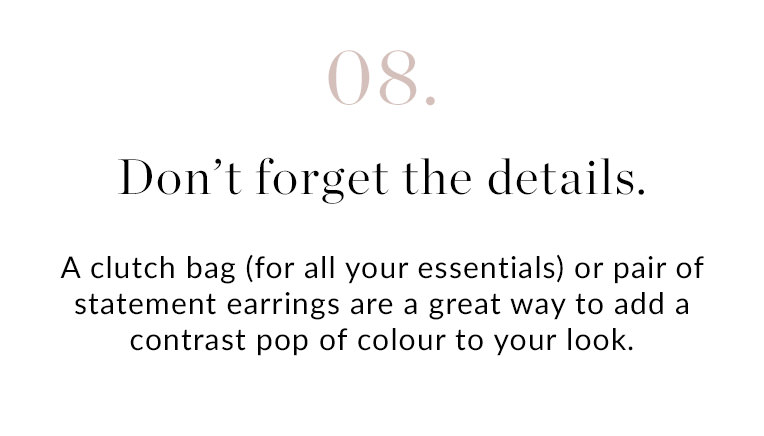 08. Don't forget the details | A clutch bag (for all your essentials) or pair of statement earrings are a great way to add a contrast pop of colour to your look. When it comes to shoes, go for a pair you know you can take from the ceremony to the dancefloor with ease.