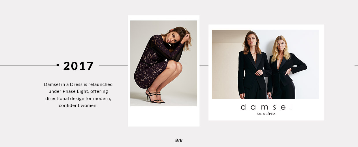 2017 - Damsel in a Dress is relaunched under Phase Eight, offering directional design for modern, confident women