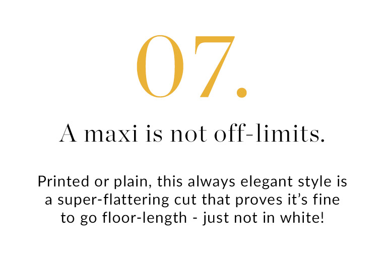 07. A maxi is not off-limits | Printed or plain, this always elegant style is a super-flattering cut that proves it's fine to go floor-length - just not in white!