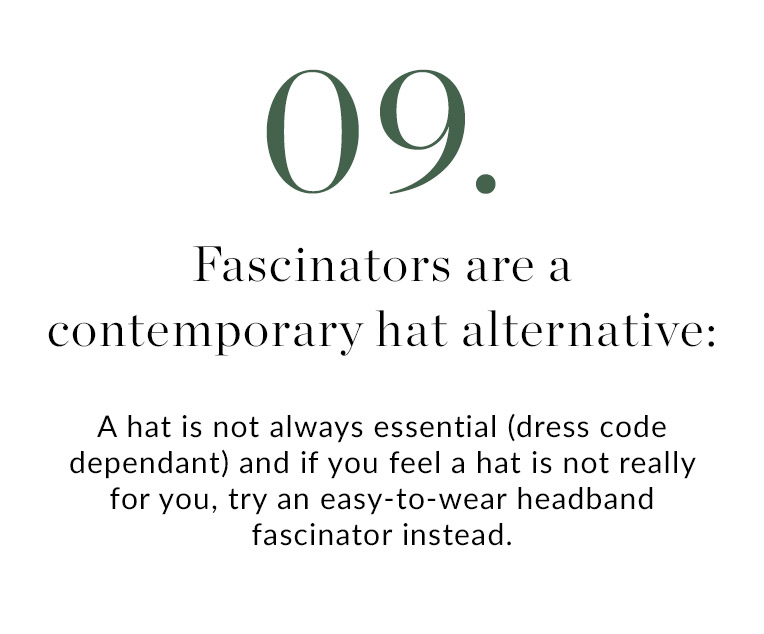 09. Fascinators are a contemporary hat alternative: A hat is not always essential (dress code dependent) and if you feel a hat is not really for you, try an easy-to-wear headband fascinator instead.